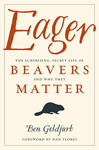 Eager: The suprising Secret Life of Beavers and Why They Matter by Ben Goldfarb