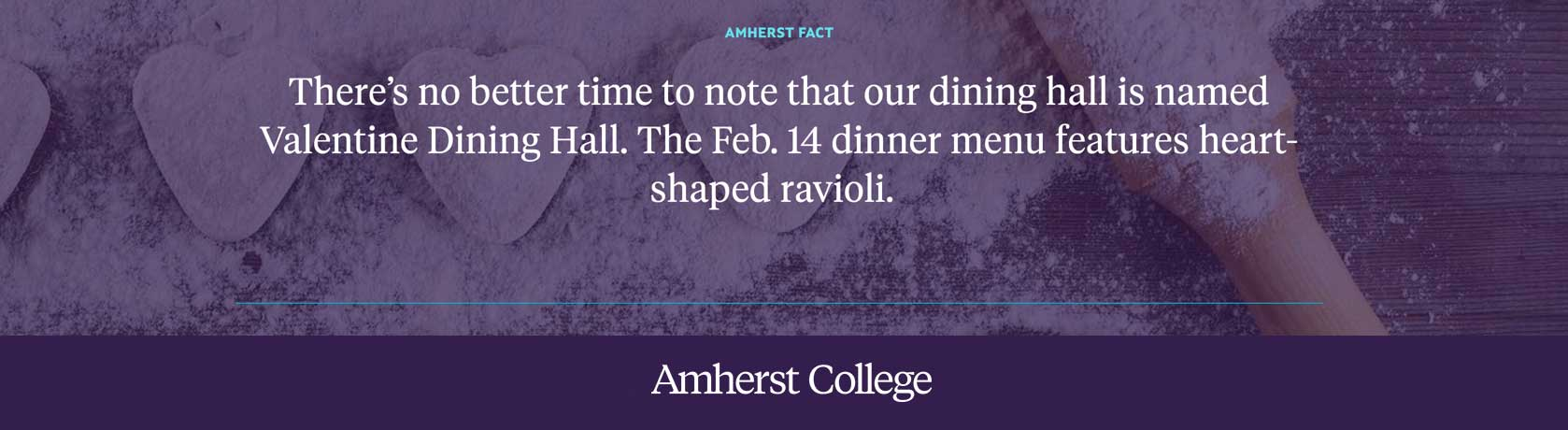 Amherst Fact: There's no better time to note that our dining hall is named Valentine Dining Hall.
