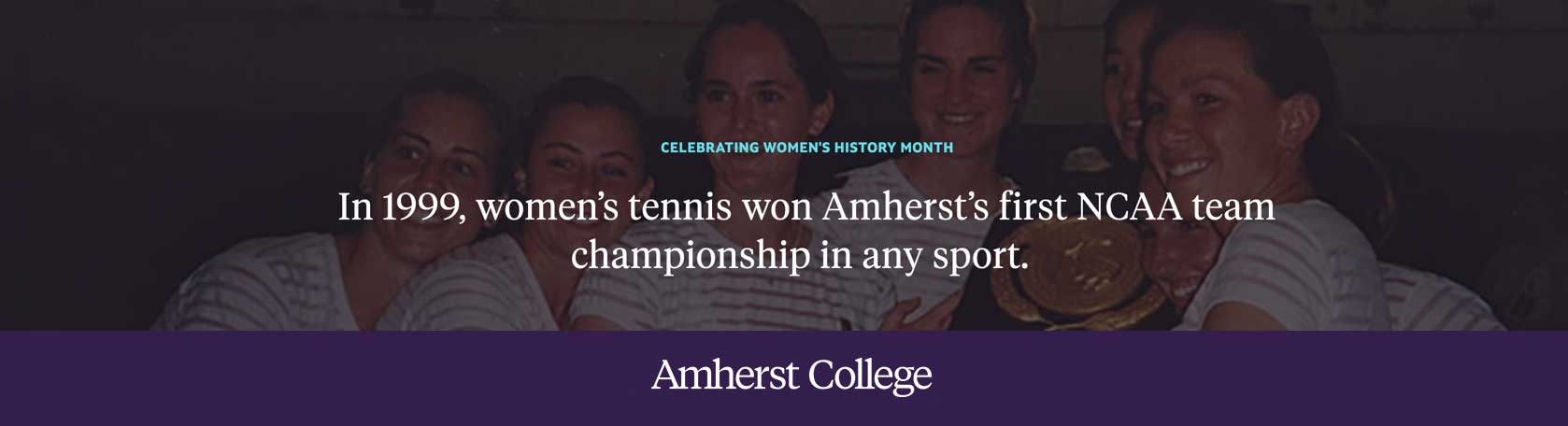 In 1999, women's tennis won Amherst's first NCAA team championship in any sport