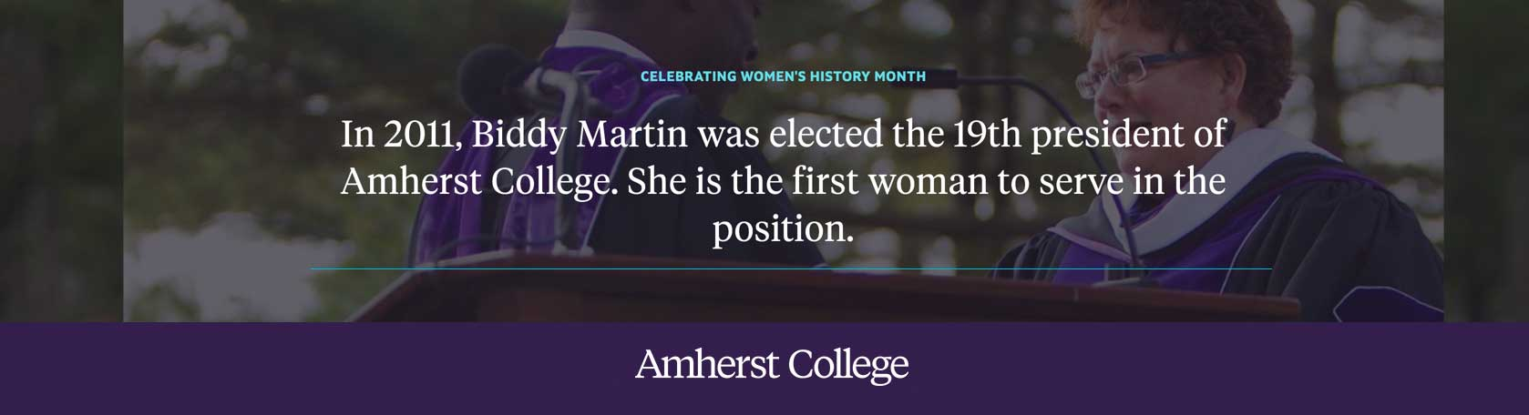 In 2011, Biddy Martin was elected as the 19th president of Amherst College and the first woman to serve as president