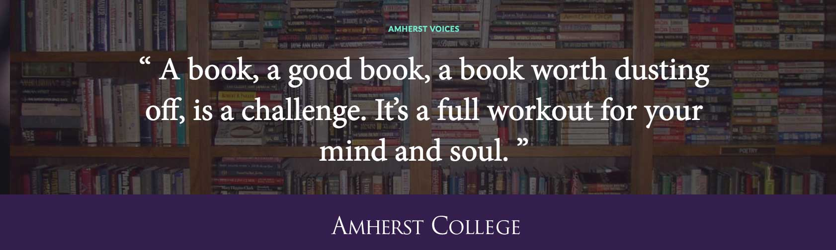 Quote by Dylan Driscoll '14: A book, a good book, a book worth dusting off, is a challenge. It's a full workout for your mi