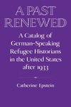 A Past Renewed A Catalog of German-Speaking Refugee Historians in the United States after 1933
