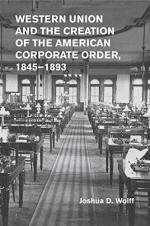 Western Union and the Creation of the American Corporate Order, 1845-1893 cover