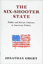 The Six-Shooter State: Public and Private Violence in American Politics cover