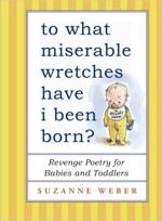 To What Miserable Wretches Have I Been Born?: Revenge Poetry for Babies and Toddlers cover