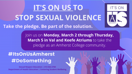 """The Peer Advocates for Sexual Respect in collaboration with Amherst LEADS is hosting the Its On Us campaign at Amherst College. This is a national college-centered campaign whose mission engage members of these communities to pledge to end sexual violence on college campuses. To join It's On Us, we ask students and Amherst community members to """"take the pledge"""" and participate in our photo campaign."""
