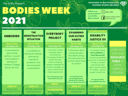 """Green calendar with title """"Bodies Week 2021."""" SHE social media accounts are linked with the Instagram handle @ac_she and the Facebook page Amherst College Student Health Educators. Programs are entitled Embodied, March 23rd 7-8pm; The Menstruation Situation, March 25 7-8pm; EveryBody Project, March 26th and April 2nd 3-5pm, Examining Our Eating Habits, March 29th 5-6pm, Disability Justice 101, March 31 6:30-8pm"""