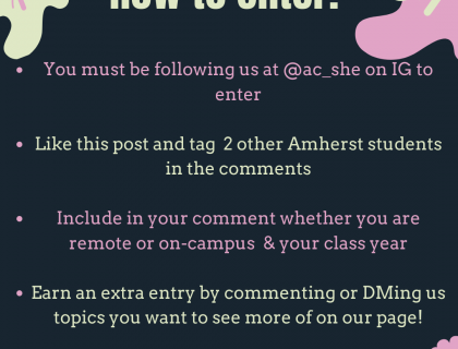Follow us @ac_she on IG. Like post and tag 2 other Amherst Students. Include in your comment whether you are remote or on-campus & your class year. Earn an extra entry by commenting or DMing us topics you want to see more of on our page!