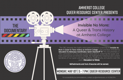 The QRC presents the highly anticipated premiere screening of Invisible No More: A Queer and Trans History at Amherst College, a documentary directed by Education and Advocacy Coordinator, Saren Deardorff '17. This documentary is a culmination of a two-year project dedicated to centering the queer and trans experiences at Amherst College. We highlight the historical and current narratives of our queer and trans students, staff, faculty, and alumni over the years. Discussion to follow.