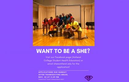 [Image of SHEs onstage] WANT TO BE A SHE? Visit our Facebook page (Amherst College Student Health Educators) or email she@amherst.edu for the application!
