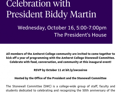 Stonewall at 50 Soiree: A Community Celebration with President Biddy Martin. Wednesday, October 16, 5:00-7:00pm The President's House.  All members of the Amherst College community are invited to come together to kick off a year of programming with the Amherst College Stonewall Committee. Celebrate with food, conversation, and community at this inaugural event!  RSVP by October 11 at bit.ly/swcsoiree  Hosted by the Office of the President and the Stonewall Committee.