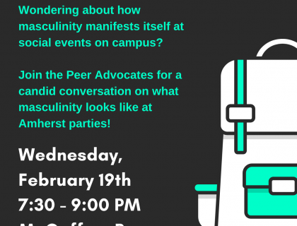 Wondering about how masculinity manifests itself at social events on campus? Join the Peer Advocates for a candid conversation on what masculinity looks like at Amherst parties!