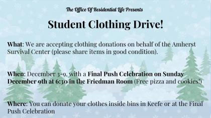The Office of Residential Life is hosting a student clothing drive from Monday December 3rd to Sunday December 9th! Then, on Sunday December 9th at 6:30 in the Friedman Room (upstairs of the Keefe ) there will be a Final Push Celebration with free pizza and cookies! You can donate clothes in good condition. Where can you donate? - All week long you can drop your clothes off inside of a bin in the atrium of Keefe campus center! You may also donate your clothes at the Final Push Celebration! Where will the