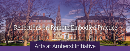 """""""Reflections on Remote Embodied Practice: Arts at Amherst Initiative"""" banner, with text over a photo of the Mead Art Museum and Stearns Steeple, flanked by James and Stearns dormitories and trees"""