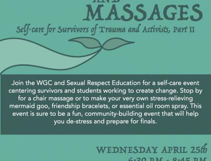 Mermaids and Massages: Join the WGC and Sexual Respect Education for a self-care event centering survivors and students working to create change. Stop by for a chair massage or to make your very own stress-relieving mermaid goo, friendship bracelets, or essential oil room spray. This event is sure to be a fun, community-building event that will help you de-stress and prepare for finals. This program is cosponsored by Student Activities.   Wednesday, April 25th, 6:30 to 8:45 pm in the Keefe Atri
