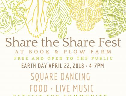 Share the Share Fest at Book & Plow Farm: Free and open to the public; Earth Day, April 22nd, 4-7pm; Square dancing, food, live music; Benefit for community-subsidized vegetable shares