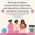 This photograph showcases the name and time of the Growing Up While Black: Conversations about Sex and Sexuality as Womxn in the Black Community event.