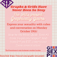 Graphs & Grids Have Never Been So Sexy. The SHEs present Graphically Yours. Express your sexuality with cubes and conversation on Monday October 19th. Stop by the Main Quad Tent #3 from 3-6  pm on campus (the Powerhouse is rain/inclement weather location). And come to Zoom Conversation! Zoom link: tinyurl.com/graphic-sex-project