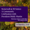 "Text reads: Stonewall at 50 Soiree: A Community Celebration with President Biddy Martin, Wednesday 5-7pm, October 16, the President's House. The logo of the stonewall committee (stylized text reading ""Stonewall at 50) is below the title text."