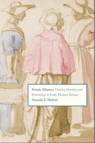 Female Alliances: Gender, Identity, and Friendship in Early Modern Britain (Yale 2014)